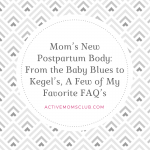 Mom's New Postpartum Body: From the Baby Blues to Kegel's, A Few of My Favorite FAQ's