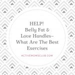 HELP! Belly Fat and Love Handles— What Are The Best Exercises
